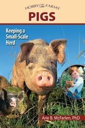Pigs - Keeping a Small-Scale Herd for Pleasure and Profit ebook by Arie Mcfarlen