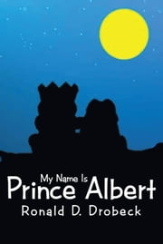 My Name Is Prince Albert ebook by Ronald D. Drobeck