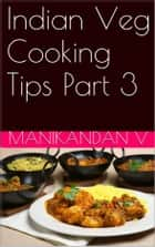 Indian Veg Cooking Tips Part 3 ebook by Manikandan V