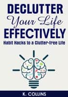 Declutter Your Life Effectively Habit Hacks to a Clutter-free Life ebook by K. Collins