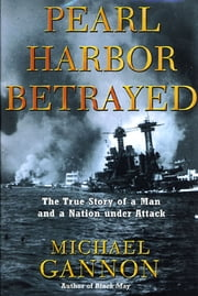 Pearl Harbor Betrayed - The True Story of a Man and a Nation under Attack ebook by Michael Gannon