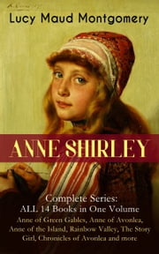 ANNE SHIRLEY Complete Series - ALL 14 Books in One Volume: Anne of Green Gables, Anne of Avonlea, Anne of the Island, Rainbow Valley, The Story Girl, Chronicles of Avonlea and more - Including the Memoirs & Letters of Lucy Maud Montgomery ebook by Lucy Maud Montgomery