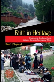 Faith in Heritage - Displacement, Development, and Religious Tourism in Contemporary China ebook by Robert J Shepherd