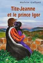 Tite-Jeanne et le prince Igor ebook by Melvin Gallant