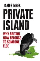 Private Island - Why Britain Now Belongs to Someone Else ebook by James Meek
