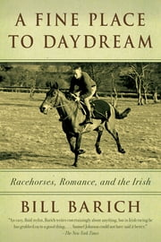 A Fine Place to Daydream - Racehorses, Romance, and the Irish ebook by Bill Barich