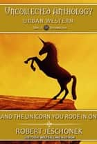 And The Unicorn You Rode In On - Uncollected Anthology: Urban Western ebook by Robert Jeschonek