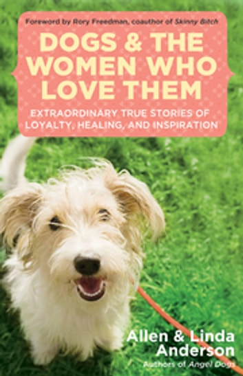 Dogs and the Women Who Love Them - Extraordinary True Stories of Love, Healing, and Inspiration ebook by Allen Anderson,Linda Anderson