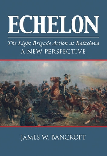 Echelon - The Light Brigade Action at Balaclava - A New Perspective ebook by James W. Bancroft