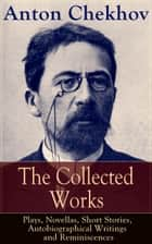The Collected Works of Anton Chekhov: Plays, Novellas, Short Stories, Autobiographical Writings and Reminiscences - Three Sisters, Seagull , The Shooting Party, Uncle Vanya, Cherry Orchard, Chameleon, Tripping Tongue, On The Road, Vanka, Ward No. 6, Swedish Match, Nightmare, Bear, Reluctant Hero, Joy… ebook by Anton Chekhov, Julius West, Julian Hawthorne,...