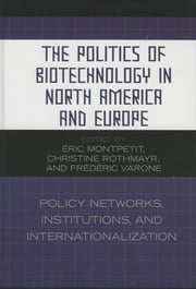 The Politics of Biotechnology in North America and Europe - Policy Networks, Institutions and Internationalization ebook by Montpetit, Éric,Christine Rothmayr,Varone, Frédéric