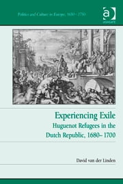Experiencing Exile - Huguenot Refugees in the Dutch Republic, 1680–1700 ebook by Dr David van der Linden