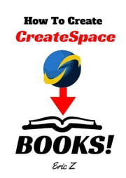 How To Painlessly Create A CreateSpace Book! - Zbooks Tutorial - Master Createspace Self Publishing for Success! Series, #1 ebook by Eric Z