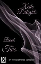 Xcite Delights - Book Two - an erotic romance collection ebook by Charlotte Stein, Giselle Renarde, Janine Ashbless,...