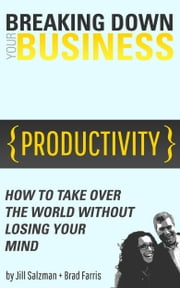 Breaking Down Your Business - How to take over the world without losing your mind ebook by Jill Salzman,Brad Farris