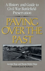 Paving Over the Past - A History And Guide To Civil War Battlefield Preservation ebook by Georgie Boge Geraghty,Margie Boge,James M. McPherson
