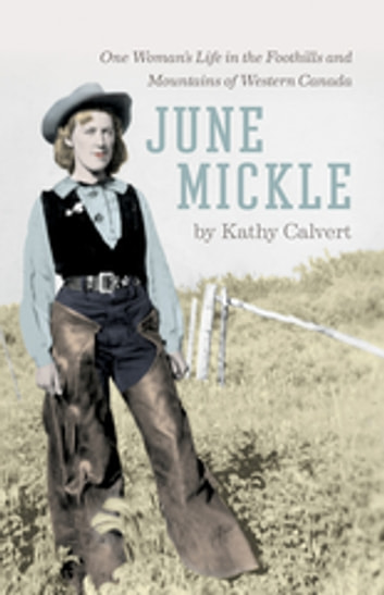 June Mickle - One Woman's Life in the Foothills and Mountains of Western Canada eBook by Kathy Calvert
