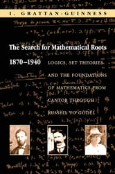 The Search for Mathematical Roots, 1870-1940 - Logics, Set Theories and the Foundations of Mathematics from Cantor through Russell to Godel ebook by I. Grattan-Guinness