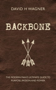Backbone - The Modern Man's Ultimate Guide to Purpose, Passion and Power ebook by David H. Wagner