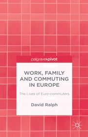 Work, Family and Commuting in Europe - The Lives of Euro-commuters ebook by D. Ralph