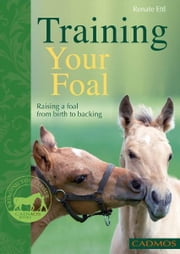Training Your Foal - Raising a Foal From Birth to Backing ebook by Renate Ettl