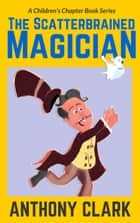 The Scatterbrained Magician - The Scatterbrained Magician Series, #1 ebook by Anthony Clark