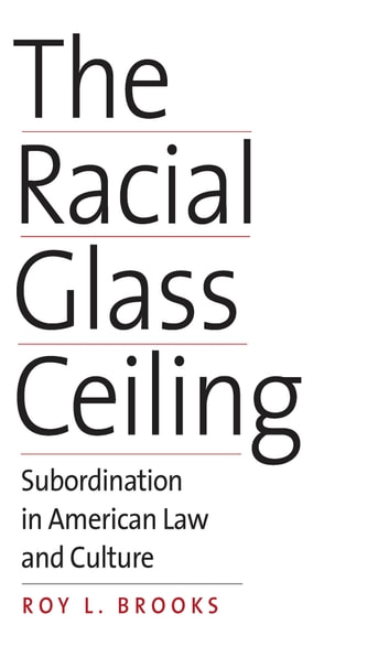 The Racial Glass Ceiling - Subordination in American Law and Culture ebook by Roy L. Brooks