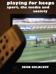 Playing For Keeps - Sport, The Media and Society ebook by John Goldlust
