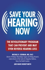 Save Your Hearing Now - The Revolutionary Program That Can Prevent and May Even Reverse Hearing Loss ebook by Marie Moneysmith,Michael D. Seidman