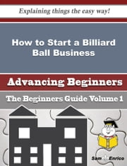 How to Start a Billiard Ball Business (Beginners Guide) ebook by German Whelan,Sam Enrico