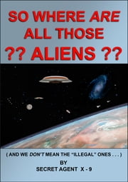 So Where Are All Those Aliens ebook by Secret Agent X-9