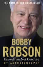 Bobby Robson: Farewell but not Goodbye - My Autobiography - The Remarkable Life of a Sporting Legend. ebook by Bobby Robson, Paul Hayward