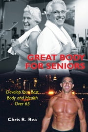 Great Body for Seniors - Develop Your Best Body and Health over 65 ebook by Chris R. Rea