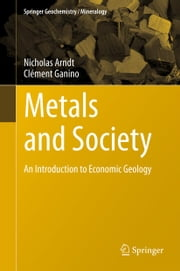Metals and Society - An Introduction to Economic Geology ebook by Nicholas Arndt,Clément Ganino
