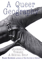A Queer Geography - Journeys Toward a Sexual Self ebook by Frank Browning