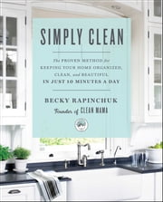 Simply Clean - The Proven Method for Keeping Your Home Organized, Clean, and Beautiful in Just 10 Minutes a Day ebook by Becky Rapinchuk