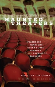 Haunted Theaters - Playhouse Phantoms, Opera House Horrors, and Backstage Banshees ebook by Tom Ogden