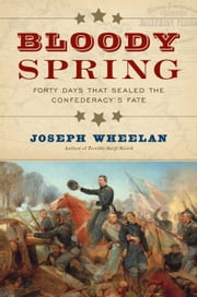 Bloody Spring - Forty Days that Sealed the Confederacy's Fate ebook by Joseph Wheelan