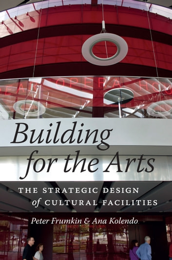 Building for the Arts - The Strategic Design of Cultural Facilities ebook by Peter Frumkin,Ana Kolendo