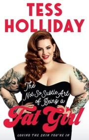The not so subtle art of being a Fat Girl: Loving the skin you're in ebook by Tess Holliday