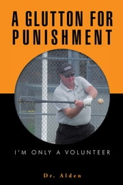 A GLUTTON FOR PUNISHMENT - I'm Only a Volunteer ebook by Dr. Alden