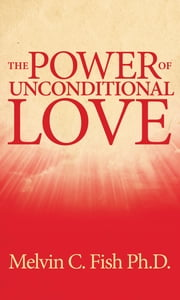 The Power Of Unconditional Love ebook by Melvin C. Fish, Ph. D.