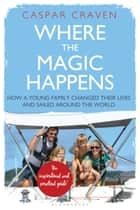 Where the Magic Happens - How a Young Family Changed Their Lives and Sailed Around the World eBook by Caspar Craven, Sir Ranulph Fiennes