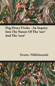 Drg-Drsya Viveka - An Inquiry Into The Nature Of The 'seer' And The 'seen' ebook by Swami. Nikhilananda