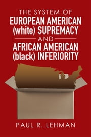 The System of European American (White) Supremacy and African American (Black) Inferiority ebook by Paul R. Lehman