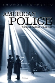 American Police - A History, 1845-1945 ebook by Thomas A. Reppetto