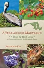 A Year across Maryland - A Week-by-Week Guide to Discovering Nature in the Chesapeake Region ebook by Bryan MacKay
