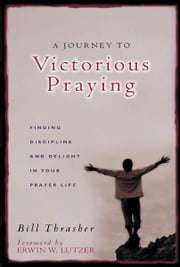 A Journey to Victorious Praying - Finding Discipline and Delight in Your Prayer Life ebook by William Thrasher,Erwin W. Lutzer