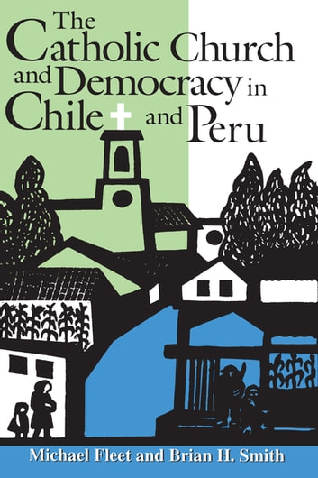 The Catholic Church and Democracy in Chile and Peru ebook by Michael Fleet,Brian H. Smith
