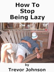 How To Stop Being Lazy ebook by Trevor Johnson